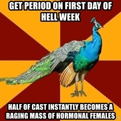 Thespian Peacock - Get period on first day of hell week half of cast instantly becomes a raging mass of hormonal females