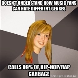 Musically Oblivious 8th Grader - Doesn't understand how music fans can hate different genres calls 99% of hip-hop/rap garbage