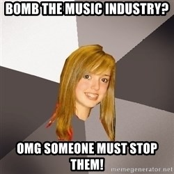 Musically Oblivious 8th Grader - Bomb The music industry? omg someone must stop them!