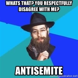 Barry The Jew - WHATS THAT? YOU RESPECTFULLY DISAGREE WITH ME? ANTISEMITE