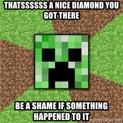 Minecraft Creeper - thatssssss a nice diamond you got there be a shame if something happened to it