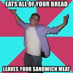 Douchebag Roommate - eats all of your bread leaves your sandwich meat
