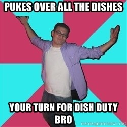 Douchebag Roommate - pukes over all the dishes your turn for dish duty bro