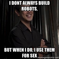 Most Interesting Geek In The World - i dont always build robots, but when i do, i use them for sex