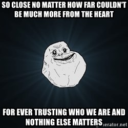 Forever Alone - So close no matter how far Couldn't be much more from the heart For ever trusting who we are And nothing else matters