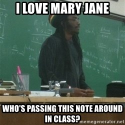 rasta science teacher - I love mary jane who's passing this note around in class?
