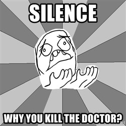 Whyyy??? - SILENCE WHY You kill the doctor?