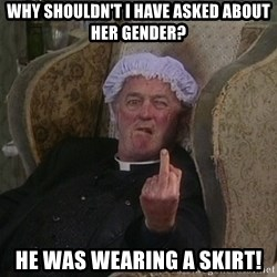 Things my homophobic mother says - Why shouldn't I have asked about her gender? He was wearing a skirt!