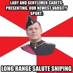 Model Cadet Mike - Lady and gentlemen CADETS. Presenting, our newest varsity sport: LONG RANGE SALUTE SNIPING