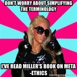 Glamour Girl - don't worry about simplifying the terminology i've read miller's book on meta-ethics
