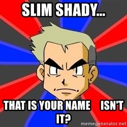Professor Oak - Slim shady... that is your name     isn't it?