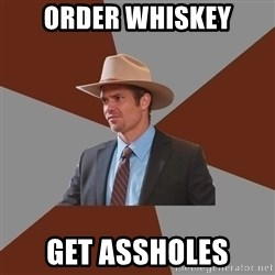 Advice Raylan Givens - order whiskey get assholes