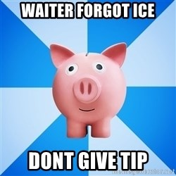 Cheapskate pig - Waiter forgot ice dont give tip