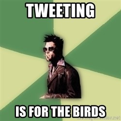 Tyler Durden - tweeting is for the birds