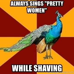 "Thespian Peacock - Always sings ""Pretty Women"" While Shaving"