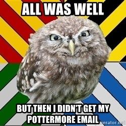 JEALOUS POTTEROMAN - All was well but then i didn't get my pottermore email