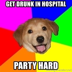 Advice Dog - get drunk in hospital party hard