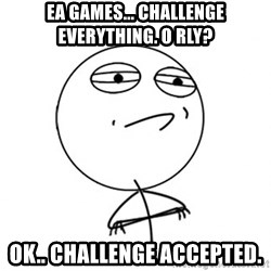 Challenge Accepted - EA Games... Challenge Everything. o rly? Ok.. Challenge Accepted.