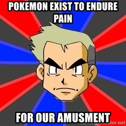 Professor Oak - pokemon exist to endure pain for our amusment