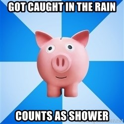 Cheapskate pig - got caught in the rain counts as shower