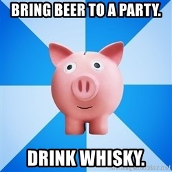 Cheapskate pig - Bring beer to a party. Drink whisky.