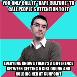 """Privilege Denying Dude - YOU ONLY CALL IT """"RAPE CULTURE"""" TO CALL PEOPLE'S ATTENTION TO IT  EVERYONE KNOWS THERE'S A DIFFERENCE BETWEEN getting a girl drunk and holding her at gunpoint"""