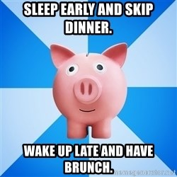 Cheapskate pig - Sleep early and skip dinner. Wake up late and have brunch.