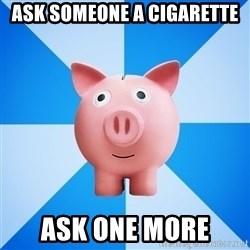 Cheapskate pig - Ask someone a cigarette ask one more