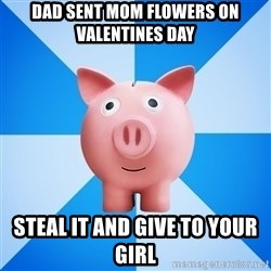 Cheapskate pig - Dad sent mom flowers on Valentines day steal it and give to your girl