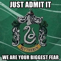 T_Slytherin - just admit it we are your biggest fear