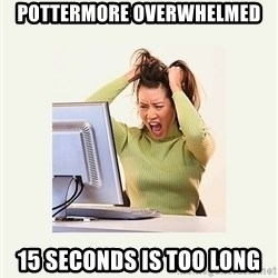 Frustrating Internet User - pottermore overwhelmed 15 seconds is too long