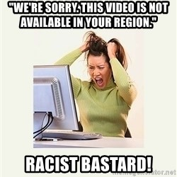 "Frustrating Internet User - ""we're sorry. this video is not available in your region."" racist bastard!"