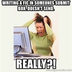 Frustrating Internet User - writing a fic in someones submit box. doesn't send. really?!