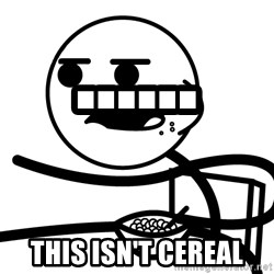 Cereal Guy - ...... This isn't cereal