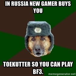 army-dog - In Russia New Gamer Buys  YOu Toekutter so you can play BF3.
