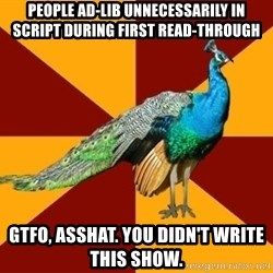 Thespian Peacock - people ad-lib unnecessarily in script during first read-through gtfo, asshat. you didn't write this show.
