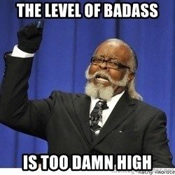 The tolerance is to damn high! - The Level of Badass Is Too Damn High