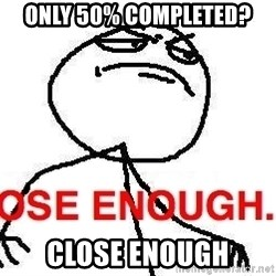 Close enough guy - only 50% completed? CLOSE enough