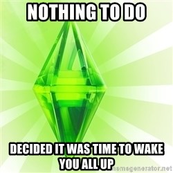 Sims - Nothing to do Decided it was time to wake you all up