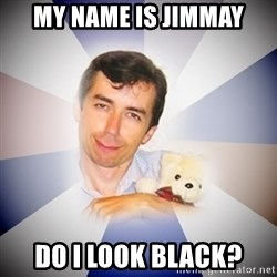 Fanatical Socionic - my name is jimmay do i look black?
