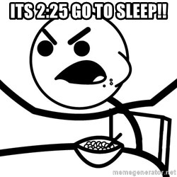 Cereal Guy Angry - its 2:25 go to sleep!!