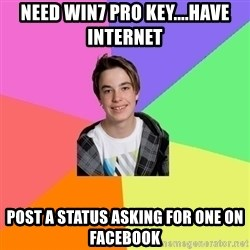 Newfag Guy - Need win7 pro key....have internet post a status asking for one on facebook