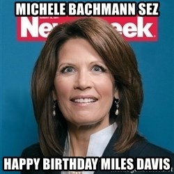 Crazy Eyed Michelle Bachmann - Michele Bachmann sez happy birthday miles davis