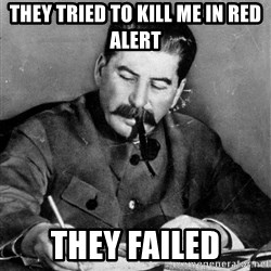 Quit Stalin - they tried to kill me in red alert  they failed