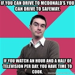 Privilege Denying Dude - If you can drive to McDonald's you can drive to Safeway. If you watch an hour and a half of television per day, you have time to cook.