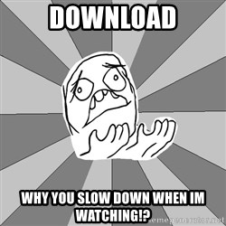 Whyyy??? - DOWNLOAD WHY YOU SLOW DOWN WHEN IM WATCHING!?