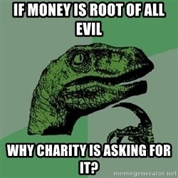 Philosoraptor - if money is root of all evil why charity is asking for it?