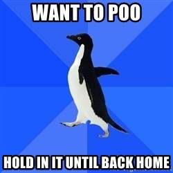 Socially Awkward Penguin - want to poo hold in it until back home