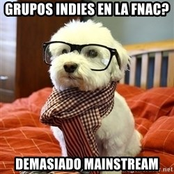 hipster dog - grupos indies en la Fnac? Demasiado mainstream
