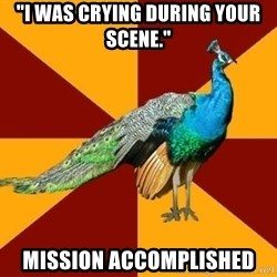 "Thespian Peacock - ""I was crying during your scene."" Mission Accomplished"